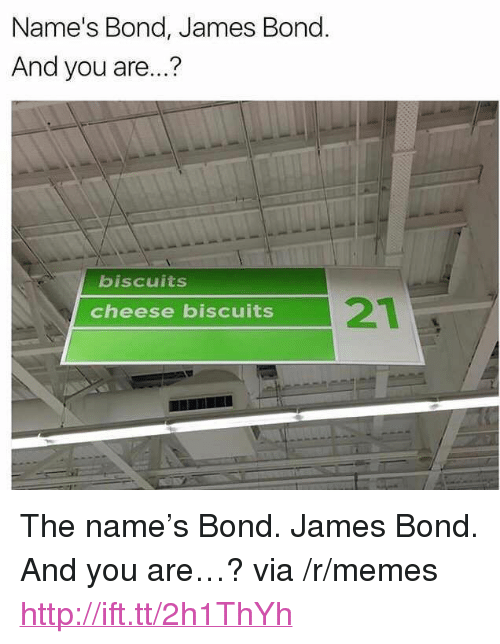 "Cheese Biscuits: Name's Bond, James Bond  And you are...?  biscuits  21  cheese biscuits <p>The name&rsquo;s Bond. James Bond. And you are&hellip;? via /r/memes <a href=""http://ift.tt/2h1ThYh"">http://ift.tt/2h1ThYh</a></p>"