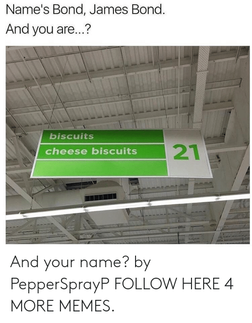 bond james bond: Name's Bond, James Bond.  And you are...?  biscuits  cheese biscuits And your name? by PepperSprayP FOLLOW HERE 4 MORE MEMES.