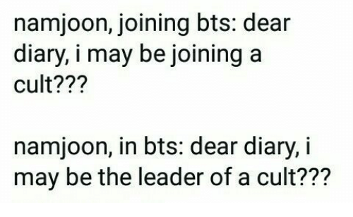 Bts, Cult, and May: namjoon, joining bts: dear  diary,i may be joining a  cult??  namjoon, in bts: dear diary, i  may be the leader of a cult???