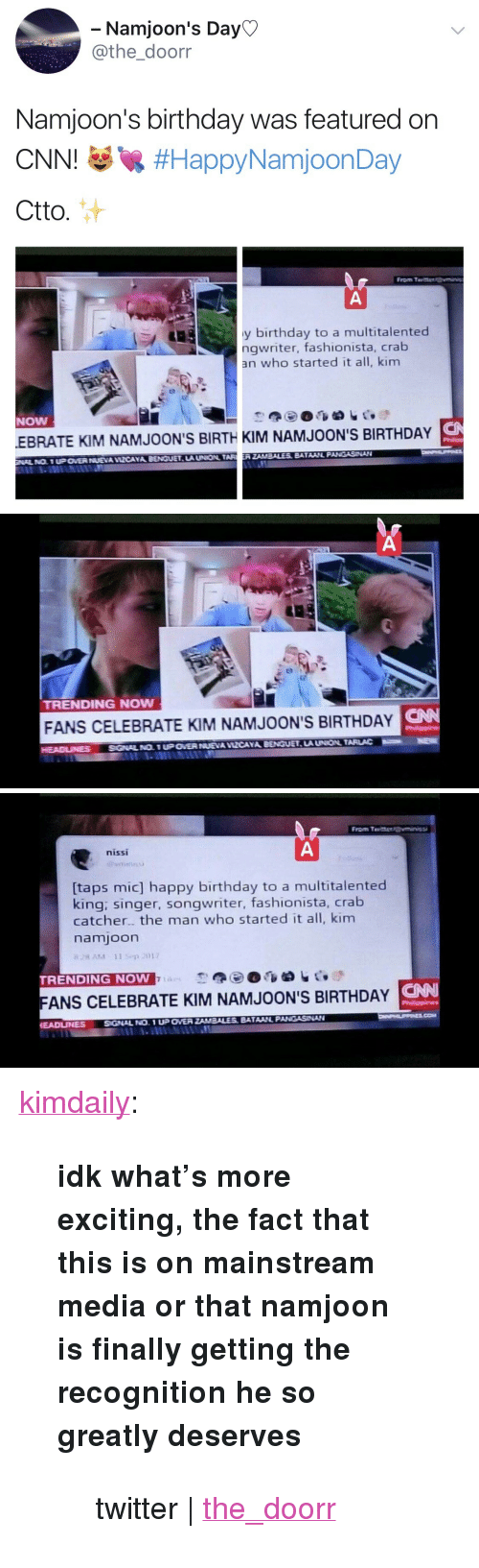 """Birthday, cnn.com, and Tumblr: Namjoon's Day  athe_doorr  Namjoon's birthday was featured on  CNNI #HappyNamjoonDay  Ctto.  From T  y birthday to a multitalented  ngwriter, fashionista, crab  an who started it all, kim  NOW  S  EBRATE KIM NAMJOON'S BIRTH KIM NAMJOON'S BIRTHDAY  LA UNION TARERZAMBALES BATAAINL PANGASNAN   TRENDING NOw  CNN  FANS CELEBRATE KIM NAMJOON'S BIRTHDAY   nissi  [taps mic] happy birthday to a multitalented  king: singer, songwriter, fashionista, crab  catcher. the man who started it all, kim  namjoon  TRENDING NOW  FANS CELEBRATE KIM NAMJOON'S BIRTHDAY N  EADUNNESSGNAL NO. 1 UP OVER <p><a href=""""http://kimdaily.tumblr.com/post/165274590943"""" class=""""tumblr_blog"""">kimdaily</a>:</p><blockquote> <p><b>idk what's more exciting, the fact that this is on mainstream media or that namjoon is finally getting the recognition he so greatly deserves</b></p> <blockquote><p>twitter 