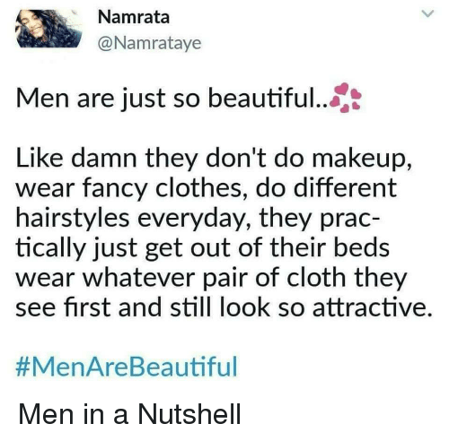 Hairstyles: Namrata  @Namrataye  Men are just so beautiful...  Like damn they don't do makeup,  wear fancy clothes, do different  hairstyles everyday, they prac-  tically just get out of their beds  wear whatever pair of cloth they  see first and still look so attractive  Men in a Nutshell