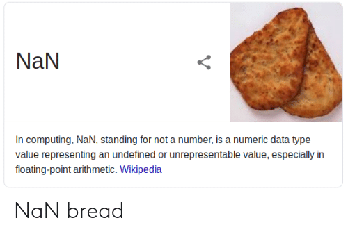 computing: NaN  In computing, NaN, standing for not a number, is a numeric data type  value representing an undefined or unrepresentable value, especially in  floating-point arithmetic. Wikipedia NaN bread