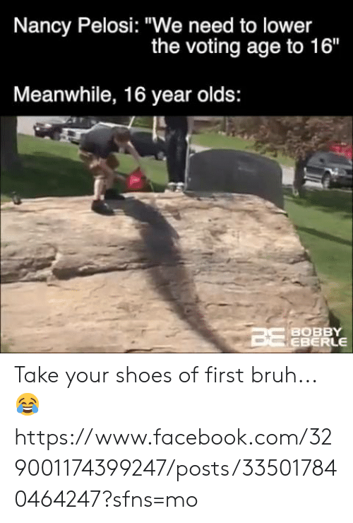 """nancy: Nancy Pelosi: """"We need to lower  the voting age to 16""""  Meanwhile, 16 year olds:  BOBBY  EBERLE Take your shoes of first bruh... 😂  https://www.facebook.com/329001174399247/posts/335017840464247?sfns=mo"""