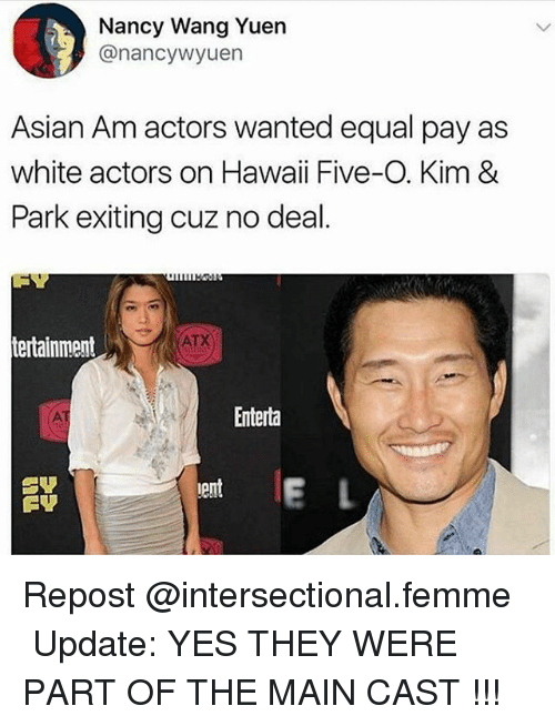 Equalism: Nancy Wang Yuern  @nancywyuen  Asian Am actors wanted equal pay as  white actors on Hawaii Five-O. Kim &  Park exiting cuz no deal.  ATX  tertainment  Enterta  ent  erl Repost @intersectional.femme ・・・ Update: YES THEY WERE PART OF THE MAIN CAST !!!