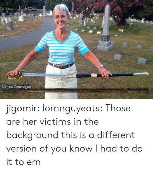 I Had To Do It To Em: Nanna Gascoigne jigomir:  lornnguyeats: Those are her victims in the background   this is a different version of you know I had to do it to em