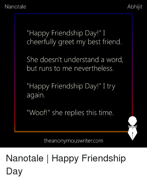 """Best Friend, Memes, and Best: Nanotale  Abhijit  """"Happy Friendship Day!"""" I  cheerfully greet my best friend.  She doesn't understand a word,  but runs to me nevertheless.  """"Happy Friendship Day!"""" I try  again.  """"Woof!"""" she replies this time.  theanonymouswriter.com Nanotale   Happy Friendship Day"""