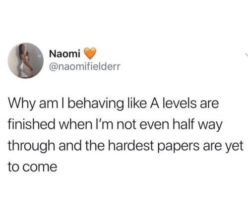Papers: Naomi  @naomifielderr  Why am l behaving like A levels are  finished when I'm not even half way  through and the hardest papers are yet  to come