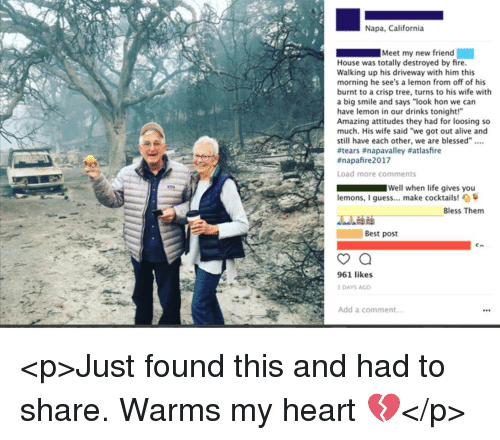 """Alive, Blessed, and Fire: Napa, California  Meet my new friend  House was totally destroyed by fire.  Walking up his driveway with him this  morning he see's a lemon from off of his  burnt to a crisp tree, turns to his wife with  a big smile and says """"look hon we can  have lemon in our drinks tonight!""""  Amazing attitudes they had for loosing so  much. His wife said """"we got out alive and  still have each other, we are blessed"""".  #tears #napavalley #atlasfire  #napafire2017  Load more comments  Well when life gives you  lemons, I guess... make cocktails! O  Bless Them  Best post  961 likes  DAYS AGO  Add a comment.. <p>Just found this and had to share. Warms my heart 💔</p>"""