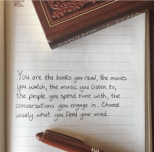 Books, Movies, and Music: NAPOLEON  You  are the books you read, the movies  you watch, the music you listen to,  the people you spend time with, the  conversations you engage in.. Choose  wisely what you Peed your mind.