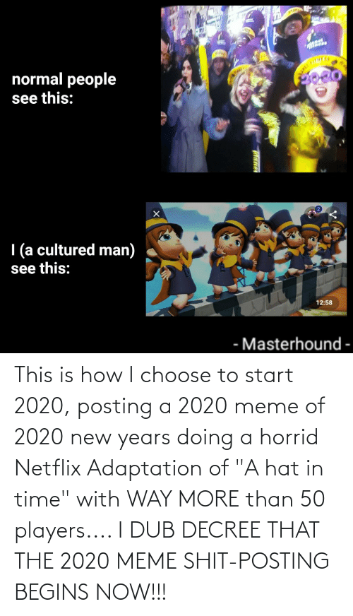 """Shit Posting: NAR  normal people  see this:  SITHESE  ANCT  I (a cultured man)  see this:  12:58  Masterhound  -  -  THane This is how I choose to start 2020, posting a 2020 meme of 2020 new years doing a horrid Netflix Adaptation of """"A hat in time"""" with WAY MORE than 50 players.... I DUB DECREE THAT THE 2020 MEME SHIT-POSTING BEGINS NOW!!!"""