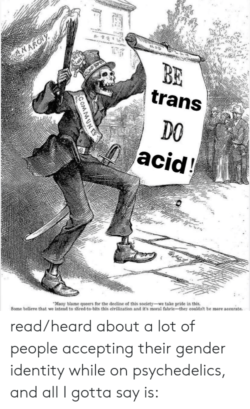 """Rei, Gender, and Acid: NARCHY  REI  CLOVE  AUND BOMBS  trans  DO  acid!  """"Many blame queers for the decline of this society-we take pride in this  Some believe that we intend to shired-to-bits this eivilization and it's moral fabric-they couldn't be more accurate  COMMUNES read/heard about a lot of people accepting their gender identity while on psychedelics, and all I gotta say is:"""