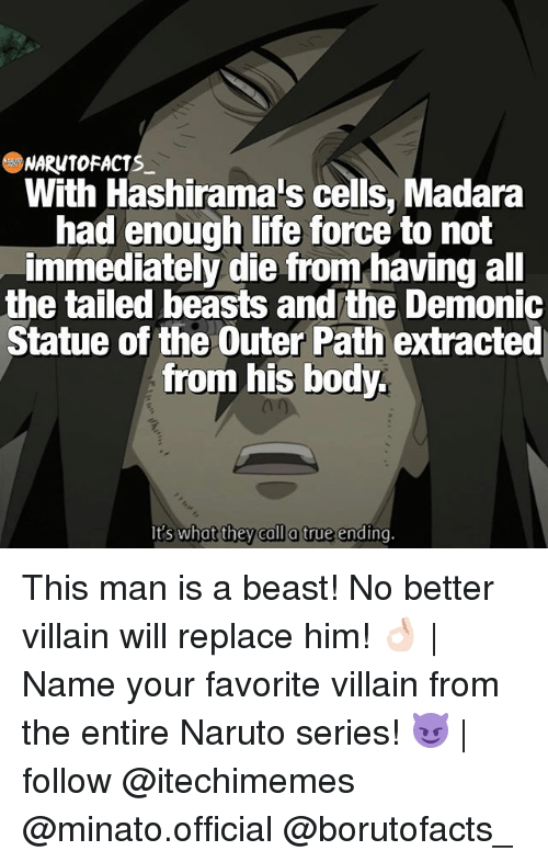 Beastly: NARONTOFACTS  With Hashirama's cells, Madara  had enough life force to not  immediately die from having all  the tailed beasts and the Demonic  Statue of the Outer Path extracted  from his body.  lt's what they call a true ending This man is a beast! No better villain will replace him! 👌🏻 | Name your favorite villain from the entire Naruto series! 😈 | follow @itechimemes @minato.official @borutofacts_