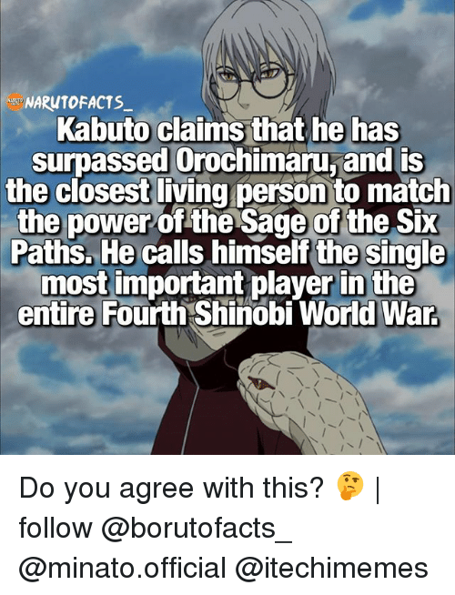 Saged: NARUTOFACTS  Kabuto claims that he has  surpassed Orochimaru, and is  the closest living person to match  the power  of the Sage of the Six  Paths. He calls himself the single  most important player in the  entire Fourth Shinobi World War Do you agree with this? 🤔 | follow @borutofacts_ @minato.official @itechimemes