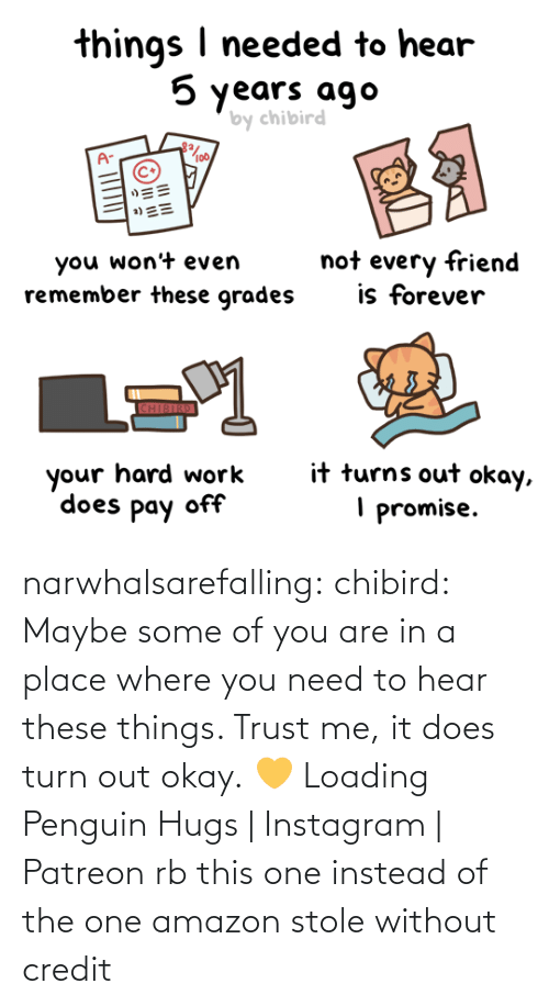 Penguin: narwhalsarefalling: chibird:  Maybe some of you are in a place where you need to hear these things. Trust me, it does turn out okay. 💛   Loading Penguin Hugs | Instagram | Patreon     rb this one instead of the one amazon stole without credit