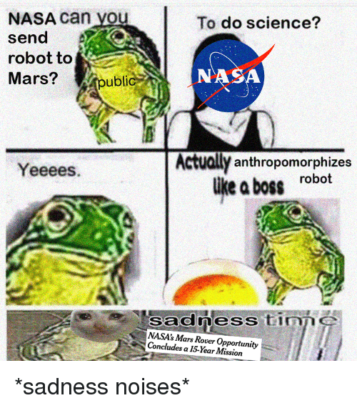 Nasa, Mars, and Opportunity: NASA Can you  send A  robot to  Mars?  To do science?  NASA  ublic  Actually anthropomorphizes  like a boss robot  Yeeees  sadness timne  NASA's Mars Rover Opportunity  Concludes a 15-Year Mission