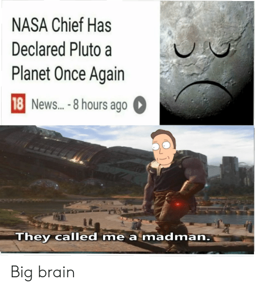 Nasa, News, and Brain: NASA Chief Has  Declared Pluto a  Planet Once Again  18 News...-8 hours ago  They called me a madman. Big brain