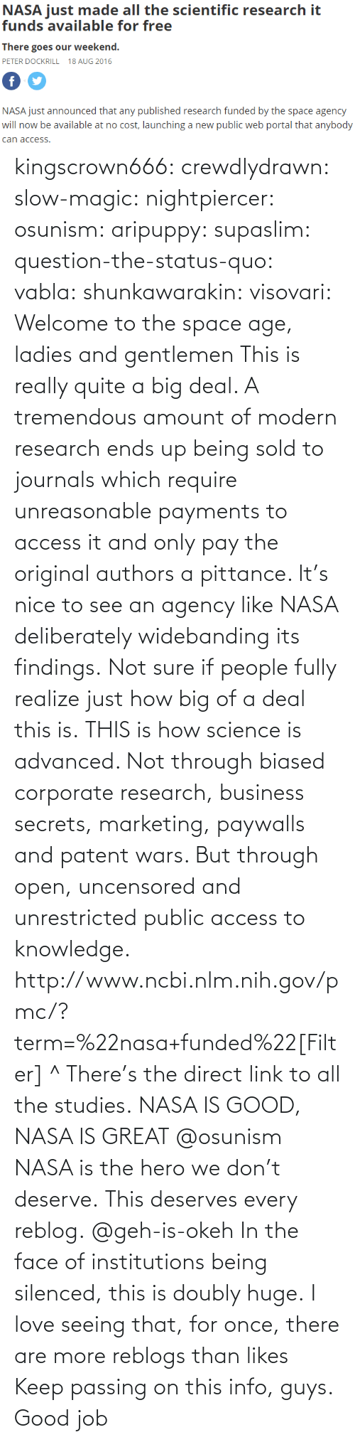 To See: NASA just mde alll the sciemtiic research i  funds available for free  There goes our weekend.  PETER DOCKRILL 18 AUG 2016  NASA just announced that any published research funded by the space agency  will now be available at no cost, launching a new public web portal that anybody  can access kingscrown666: crewdlydrawn:  slow-magic:   nightpiercer:  osunism:  aripuppy:   supaslim:  question-the-status-quo:  vabla:  shunkawarakin:  visovari:  Welcome to the space age, ladies and gentlemen  This is really quite a big deal. A tremendous amount of modern research ends up being sold to journals which require unreasonable payments to access it and only pay the original authors a pittance. It's nice to see an agency like NASA deliberately widebanding its findings.  Not sure if people fully realize just how big of a deal this is.  THIS is how science is advanced. Not through biased corporate research, business secrets, marketing, paywalls and patent wars. But through open, uncensored and unrestricted public access to knowledge.  http://www.ncbi.nlm.nih.gov/pmc/?term=%22nasa+funded%22[Filter] ^ There's the direct link to all the studies.  NASA IS GOOD, NASA IS GREAT  @osunism   NASA is the hero we don't deserve.   This deserves every reblog.  @geh-is-okeh   In the face of institutions being silenced, this is doubly huge.   I love seeing that, for once, there are more reblogs than likes Keep passing on this info, guys. Good job