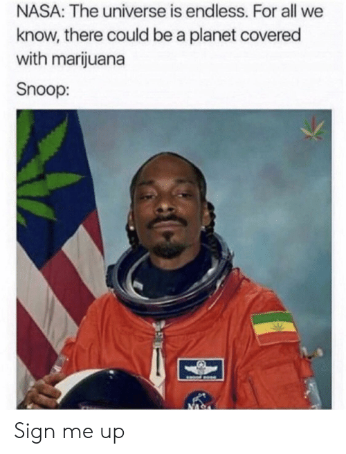 Sign Me Up: NASA: The universe is endless. For all we  know, there could be a planet covered  with marijuana  Snoop: Sign me up