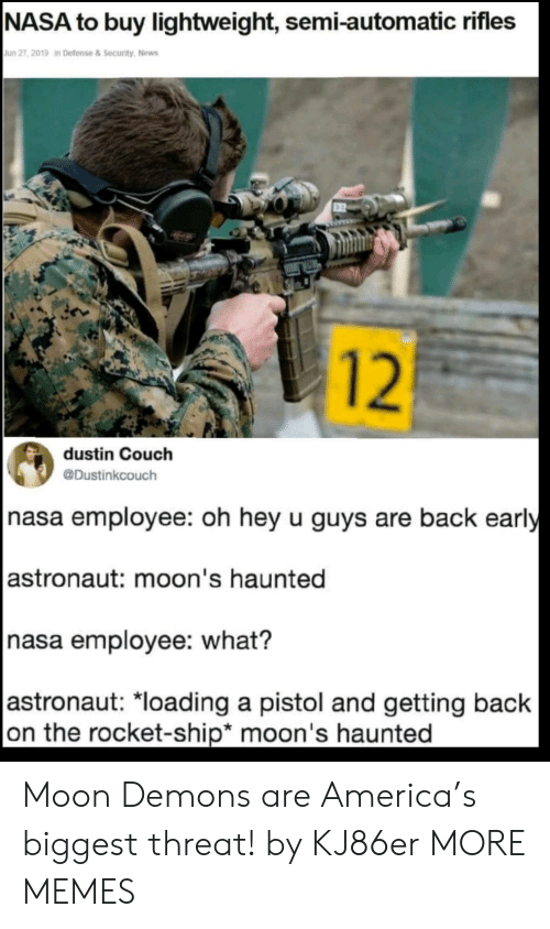 semi: |NASA to buy lightweight, semi-automatic rifles  Jun 27, 2019 in Defense&Security, News  12  dustin Couch  @Dustinkcouch  nasa employee: oh hey u guys are back early  |astronaut: moon's haunted  nasa employee: what?  |astronaut: *loading a pistol and getting back  on the rocket-ship* moon's haunted Moon Demons are America's biggest threat! by KJ86er MORE MEMES
