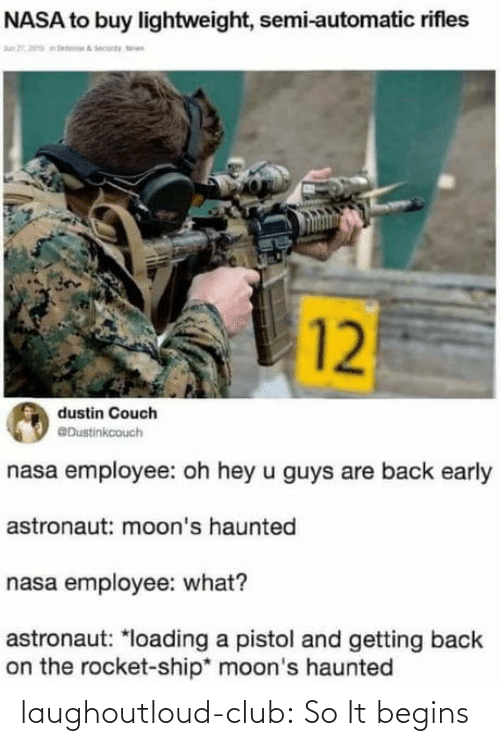 Guys Are: NASA to buy lightweight, semi-automatic rifles  n 2, 20a eteA ecunty n  12  dustin Couch  @Dustinkcouch  nasa employee: oh hey u guys are back early  astronaut: moon's haunted  nasa employee: what?  astronaut: *loading a pistol and getting back  on the rocket-ship* moon's haunted laughoutloud-club:  So It begins