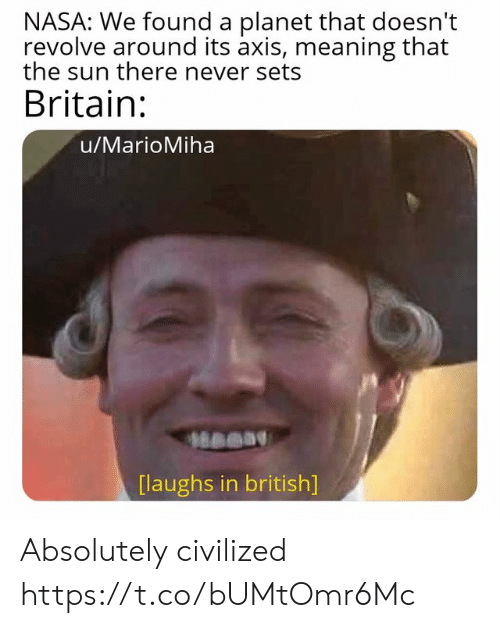 Nasa, Meaning, and British: NASA: We found a planet that doesn't  revolve around its axis, meaning that  the sun there never sets  Britain:  u/MarioMiha  [laughs in british] Absolutely civilized https://t.co/bUMtOmr6Mc