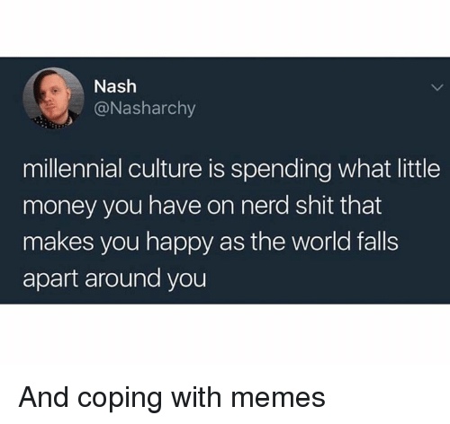nash: Nash  @Nasharchy  millennial culture is spending what little  money you have on nerd shit that  makes you happy as the world falls  apart around you And coping with memes