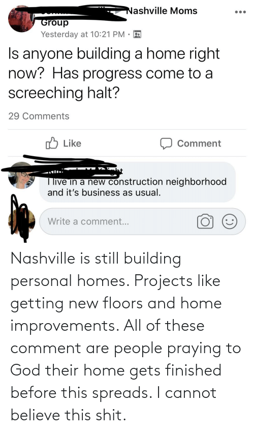 spreads: Nashville is still building personal homes. Projects like getting new floors and home improvements. All of these comment are people praying to God their home gets finished before this spreads. I cannot believe this shit.