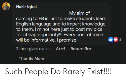 Fire, English, and Knowledge: Nasir Iqbal  My aim of  coming to FB is just to make students learn  English language and to impart knowledge  to them. I m not here just to post my pics  for cheap popularity!!! Every post of mine  will be informative, I promise!!  b4  21 hourglass cycles  Arr!  Return fire  Thar Be More Such People Do Rarely Exist!!!!