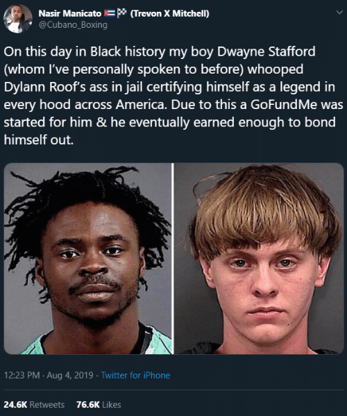 on this day: Nasir Manicato * (Trevon X Mitchell)  @Cubano_Boxing  On this day in Black history my boy Dwayne Stafford  (whom I've personally spoken to before) whooped  Dylann Roof's ass in jail certifying himself as a legend in  every hood across America. Due to this a GoFundMe was  started for him & he eventually earned enough to bond  himself out.  12:23 PM Aug 4, 2019 Twitter for iPhone  24.6K Retweets  76.6K Likes