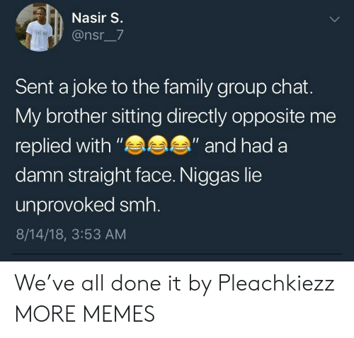 "Dank, Family, and Group Chat: Nasir S.  @nsr_7  Sent a joke to the family group chat.  My brother sitting directly opposite me  replied with""  damn straight face. Niggas lie  unprovoked smh.  8/14/18, 3:53 AM  ""and had a We've all done it by Pleachkiezz MORE MEMES"