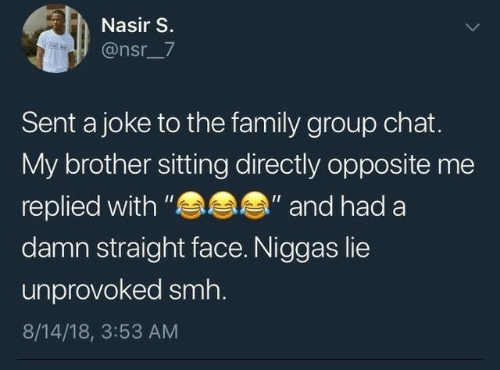 """Family, Group Chat, and Smh: Nasir S.  @nsr_7  Sent a joke to the family group chat.  My brother sitting directly opposite me  s  """"and had a  replied with """"  damn straight face. Niggas lie  unprovoked smh.  8/14/18, 3:53 AM"""