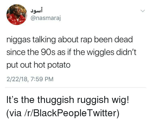 the wiggles: @nasmaraj  niggas talking about rap been dead  since the 90s as if the wiggles didn't  put out hot potato  2/22/18, 7:59 PM <p>It's the thuggish ruggish wig! (via /r/BlackPeopleTwitter)</p>