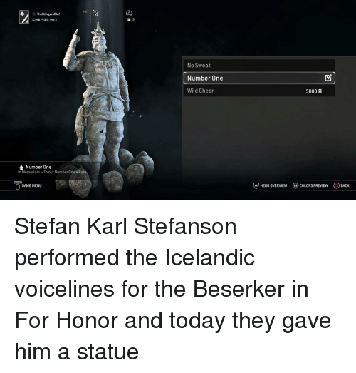 Stefan: NAT  TheBringerofDef  9603913  2 3  No Sweat  Number One  Wild Cheer  5000  Number One  In Memoriam To our Number One villain  GAME MENU  じ7 HERO OVERVIEW  @) COLORS PREVIEW  OBACK Stefan Karl Stefanson performed the Icelandic voicelines for the Beserker in For Honor and today they gave him a statue