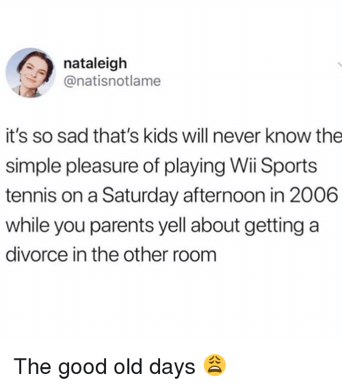 Parents, Sports, and Good: nataleigh  @natisnotlame  it's so sad that's kids will never know the  simple pleasure of playing Wii Sports  tennis on a Saturday afternoon in 2006  while you parents yell about getting a  divorce in the other room The good old days 😩