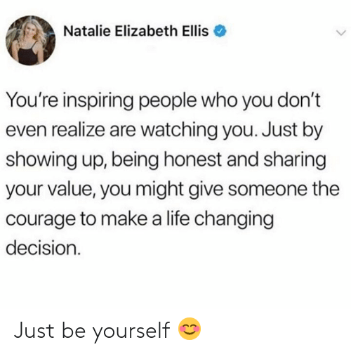Life, Courage, and Who: Natalie Elizabeth Ellis  You're inspiring people who you don't  even realize are watching you. Just by  showing up, being honest and sharing  your value, you might give someone the  courage to makea life changing  decision Just be yourself 😊