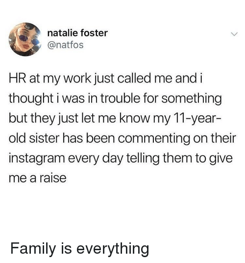 Family, Instagram, and Ironic: natalie foster  @natfos  HR at my work just called me and i  thought i was in trouble for something  but they just let me know my 11-year-  old sister has been commenting on their  instagram every day telling them to give  me a raise Family is everything