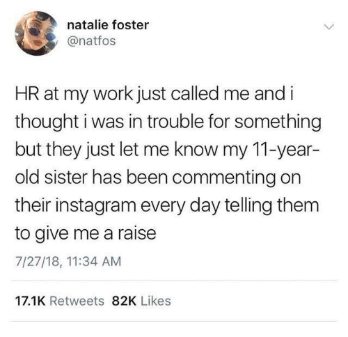 Dank, Instagram, and Work: natalie foster  @natfos  HR at my work just called me and i  thought i was in trouble for something  but they just let me know my 11-year  old sister has been commenting on  their instagram every day telling them  to give me a raise  7/27/18, 11:34 AM  17.1K Retweets 82K Likes