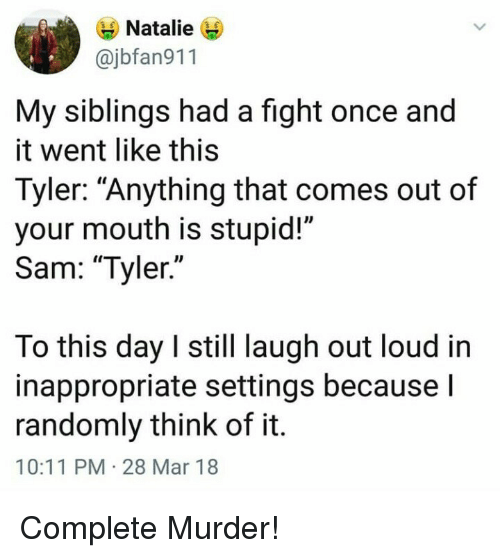 "My Siblings: Natalie  @jbfan911  My siblings had a fight once and  it went like this  Tyler: ""Anything that comes out of  your mouth is stupid!""  Sam: ""Tyler.""  lo this day I still laugh out loud in  inappropriate settings becausel  randomly think of it.  10:11 PM 28 Mar 18 Complete Murder!"