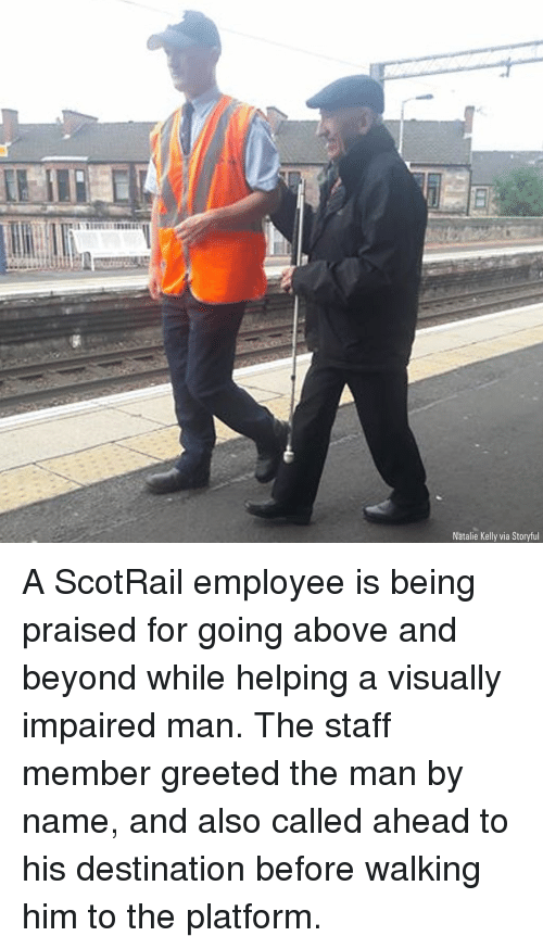 above and beyond: Natalie Kelly via Storyful A ScotRail employee is being praised for going above and beyond while helping a visually impaired man. The staff member greeted the man by name, and also called ahead to his destination before walking him to the platform.