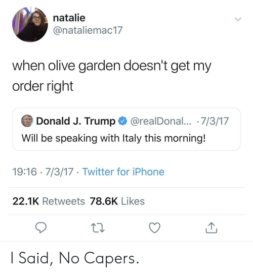 I Said No: natalie  @nataliemac17  when olive garden doesn't get my  order right  Donald J. Trump @realDonal... 7/3/17  Will be speaking with ltaly this morning.  19:16 7/3/17 Twitter for iPhone  22.1K Retweets 78.6K Likes I Said, No Capers.