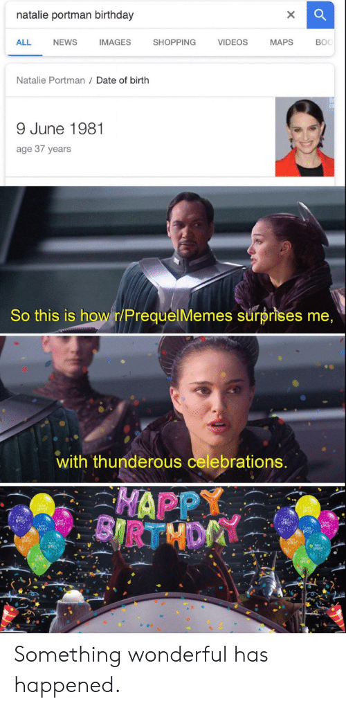 celebrations: natalie portman birthday  ALL  NEWS  IMAGES  SHOPPING  VIDEOS  MAPS  BOC  Natalie Portman Date of birth  9 June 1981  age 37 years  So this is howr/PrequelMemes surprises me  with thunderous celebrations  HAPPY Something wonderful has happened.