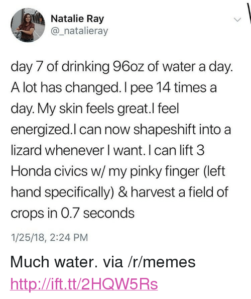 """Energized: Natalie Ray  @_natalieray  day 7 of drinking 96oz of water a day.  A lot has changed. I pee 14 times a  day. My skin feels great.I feel  energized.l can now shapeshift into a  lizard whenever I want. I can lift 3  Honda civics w/my pinky finger (left  hand specifically) & harvest a field of  crops in 0.7 seconds  1/25/18, 2:24 PM <p>Much water. via /r/memes <a href=""""http://ift.tt/2HQW5Rs"""">http://ift.tt/2HQW5Rs</a></p>"""