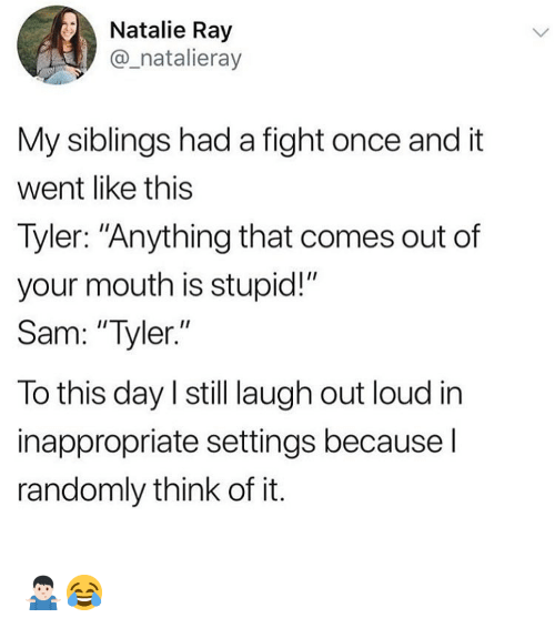 "My Siblings: Natalie Ray  _natalieray  My siblings had a fight once and it  went like this  Tyler: ""Anything that comes out of  your mouth is stupid!""  Sam: ""Tyler.""  To this day l still laugh out loud in  inappropriate settings because l  randomly think of it. 🤷🏻‍♂️😂"