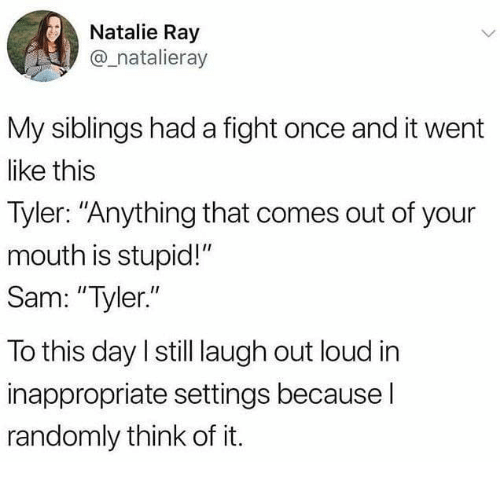 """My Siblings: Natalie Ray  @_natalieray  My siblings had a fight once and it went  like this  Tyler: """"Anything that comes out of your  mouth is stupid!""""  Sam: """"Tyler.""""  To this day I still laugh out loud in  inappropriate settings because l  randomly think of it."""