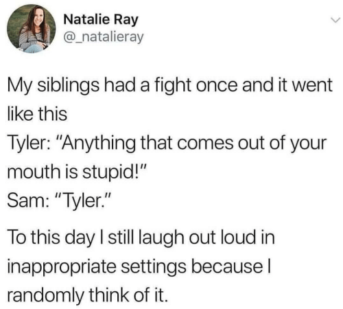 """My Siblings: Natalie Ray  @_natalieray  My siblings had a fight once and it went  like this  Tyler: """"Anything that comes out of your  mouth is stupid!""""  Sam: """"Tyler.""""  To this day I still laugh out loud in  inappropriate settings because I  randomly think of it."""