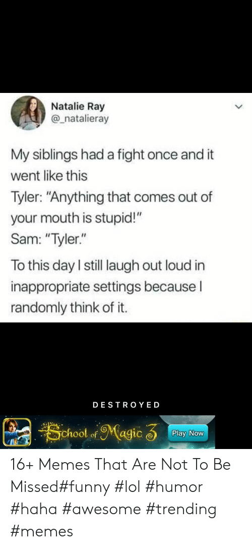 "To This Day: Natalie Ray  @_natalieray  My siblings had a fight once and it  went like this  Tyler: ""Anything that comes out of  your mouth is stupid!""  Sam: ""Tyler.""  To this day I still laugh out loud in  inappropriate settings becauseI  randomly think of it.  DESTRO YED  School ofMagic 3  Play Now 16+ Memes That Are Not To Be Missed#funny #lol #humor #haha #awesome #trending #memes"
