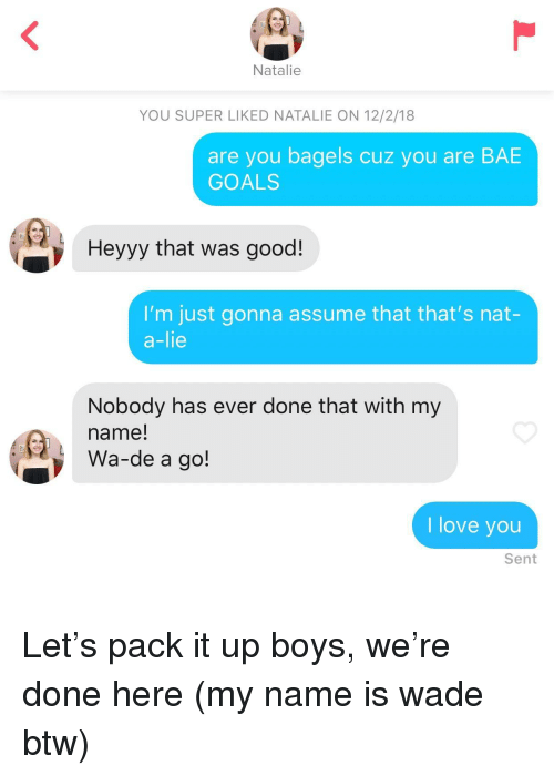 Bae, Goals, and Love: Natalie  YOU SUPER LIKED NATALIE ON 12/2/18  are you bagels cuz you are BAE  GOALS  Heyyy that was good!  I'm just gonna assume that that's nat-  a-lie  Nobody has ever done that with my  name!  Wa-de a go!  I love you  Sent Let's pack it up boys, we're done here (my name is wade btw)