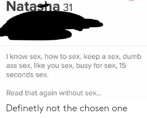 Ass, Dumb, and Sex: Natasha 31  I know sex, how to sex, keep a sex, dumb  ass sex, like you sex, busy for sex, 15  seconds sex.  Read that again without sex... Definetly not the chosen one