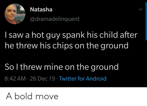 chips: Natasha  @dramadelinquent  I saw a hot guy spank his child after  he threw his chips on the ground  So l threw mine on the ground  8:42 AM · 26 Dec 19 · Twitter for Android A bold move