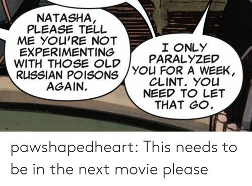 paralyzed: NATASHA  PLEASE TELL  ME YOU'RE NOT  EXPERIMENTING  WITH THOSE OLDYOU FOR A WEEK,  RUSSIAN POISONS  AGAIN.  I ONLY  PARALYZED  CLINT. YOU  NEED TO LET  THAT GO pawshapedheart: This needs to be in the next movie please